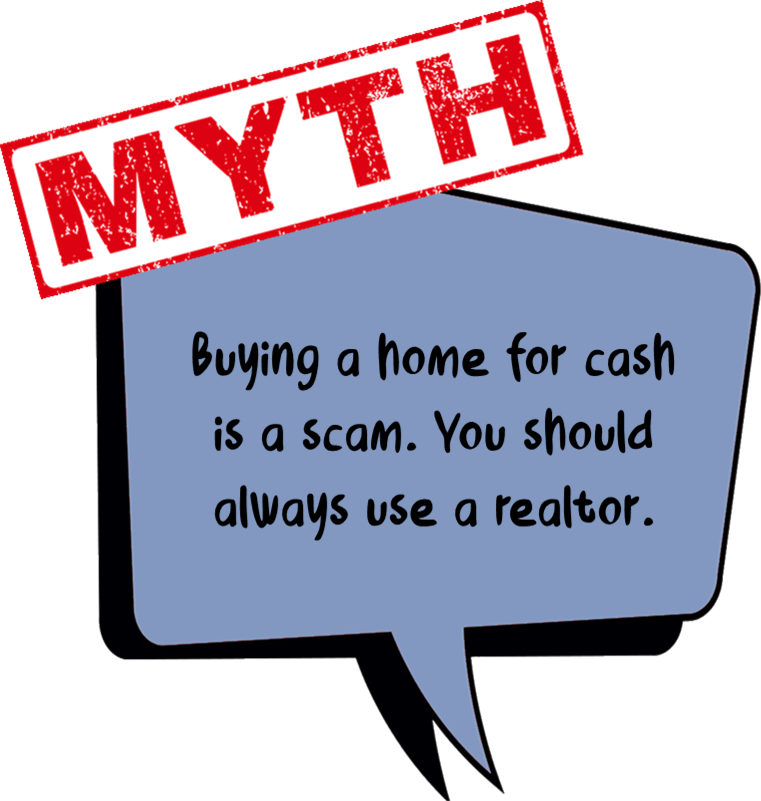 Graphic icon bubble - Myth #1 Buying a home for cash is a scam. You should always use a realtor. Click to watch Video