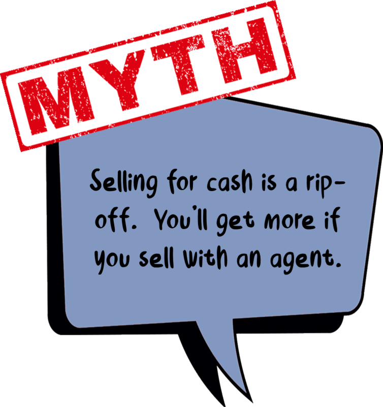 Graphic icon bubble - Myth #2 Selling for cash is a rip-off. You'll get more if you sell with an agent. Click to watch Video