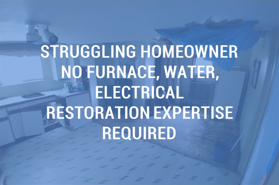 Off Market Wholesale Buy, Struggling Homeowner, No furnace, water, electrical. Restoration expertise required